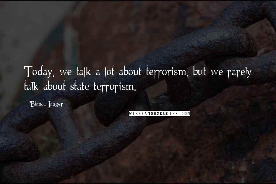 Bianca Jagger quotes: Today, we talk a lot about terrorism, but we rarely talk about state terrorism.