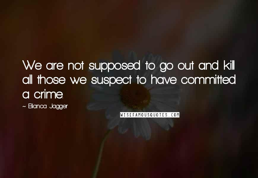 Bianca Jagger quotes: We are not supposed to go out and kill all those we suspect to have committed a crime.