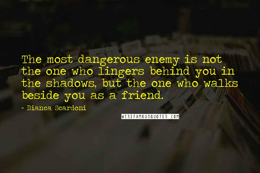 Bianca Scardoni quotes: The most dangerous enemy is not the one who lingers behind you in the shadows, but the one who walks beside you as a friend.