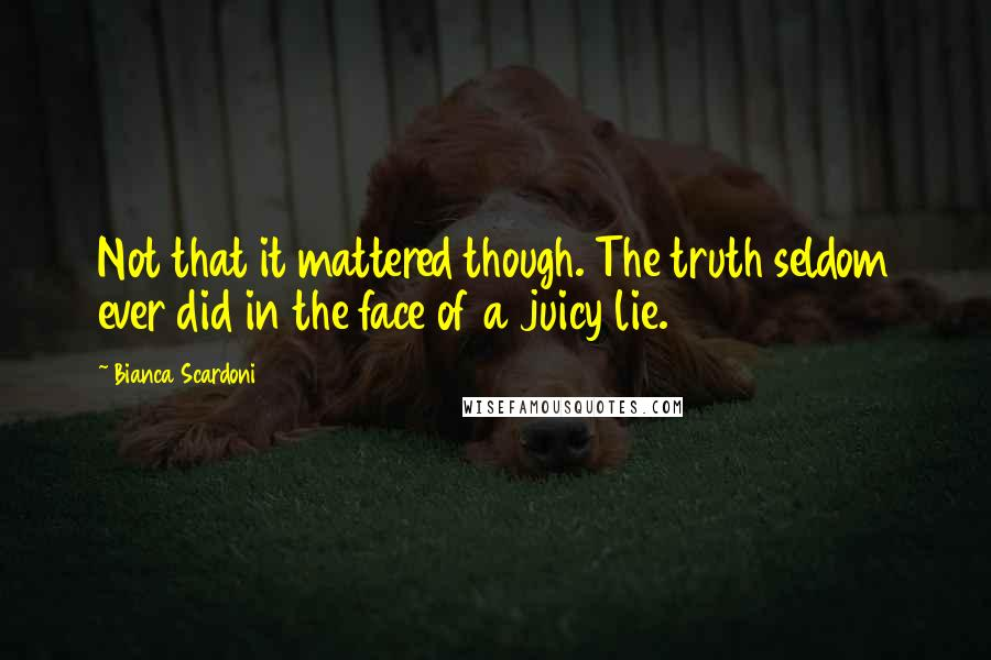 Bianca Scardoni quotes: Not that it mattered though. The truth seldom ever did in the face of a juicy lie.
