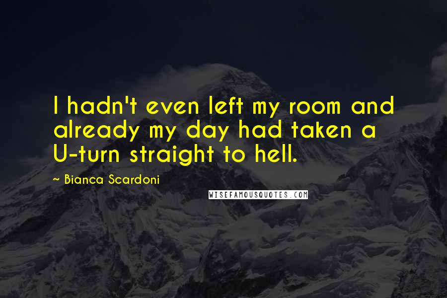 Bianca Scardoni quotes: I hadn't even left my room and already my day had taken a U-turn straight to hell.