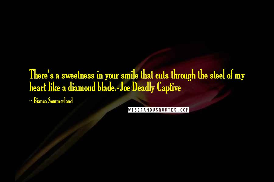 Bianca Sommerland quotes: There's a sweetness in your smile that cuts through the steel of my heart like a diamond blade.-Joe Deadly Captive