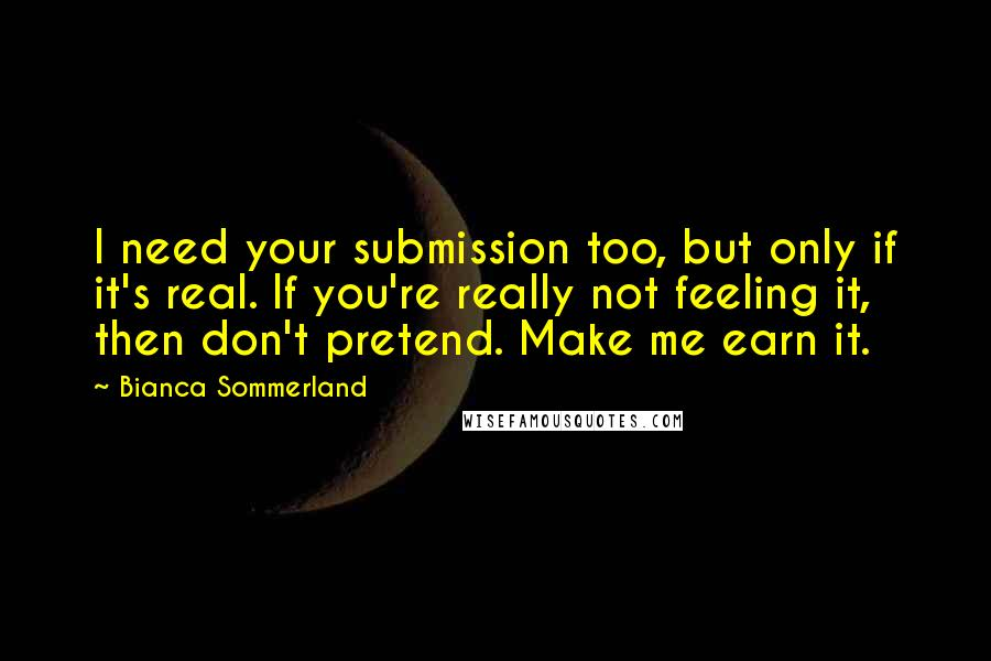 Bianca Sommerland quotes: I need your submission too, but only if it's real. If you're really not feeling it, then don't pretend. Make me earn it.