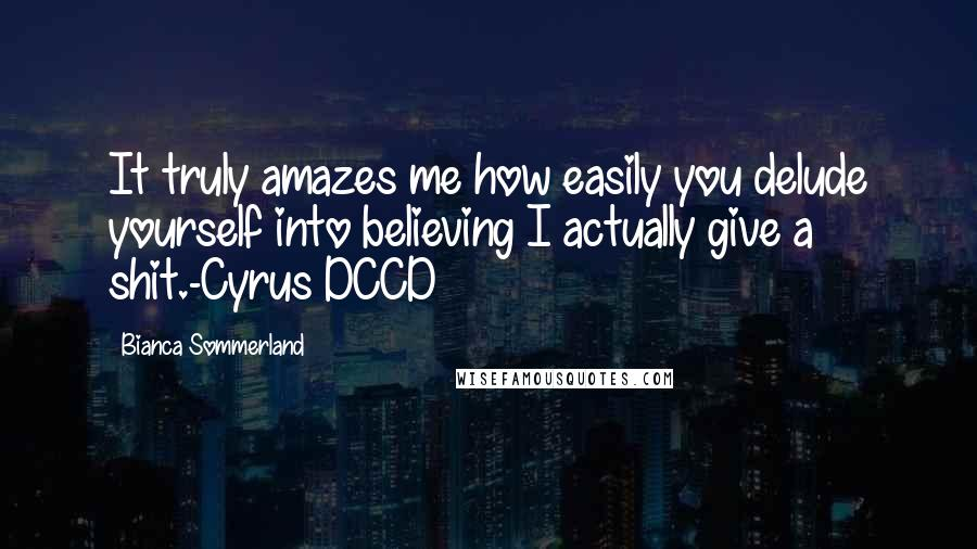 Bianca Sommerland quotes: It truly amazes me how easily you delude yourself into believing I actually give a shit.-Cyrus DCCD