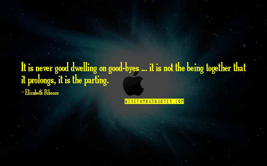 Bibesco Quotes By Elizabeth Bibesco: It is never good dwelling on good-byes ...