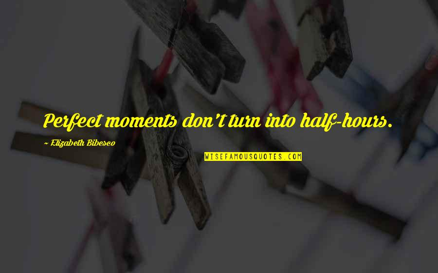 Bibesco Quotes By Elizabeth Bibesco: Perfect moments don't turn into half-hours.