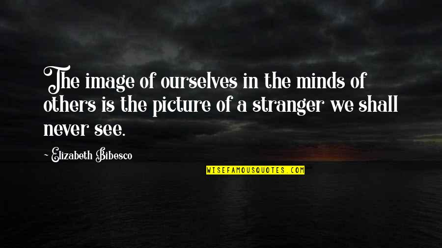 Bibesco Quotes By Elizabeth Bibesco: The image of ourselves in the minds of