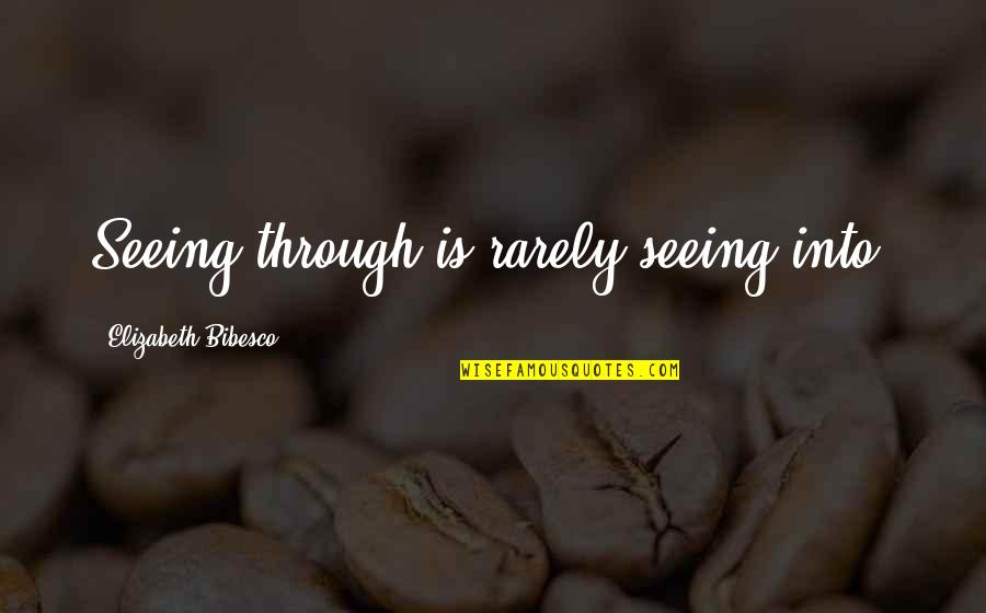 Bibesco Quotes By Elizabeth Bibesco: Seeing through is rarely seeing into.