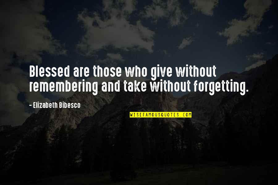 Bibesco Quotes By Elizabeth Bibesco: Blessed are those who give without remembering and