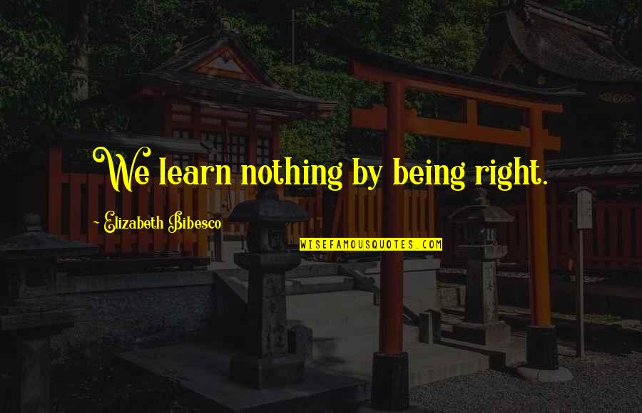 Bibesco Quotes By Elizabeth Bibesco: We learn nothing by being right.