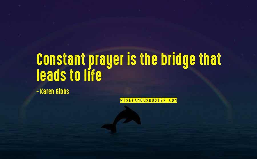 Bibi Fatima Zahra Quotes By Karen Gibbs: Constant prayer is the bridge that leads to