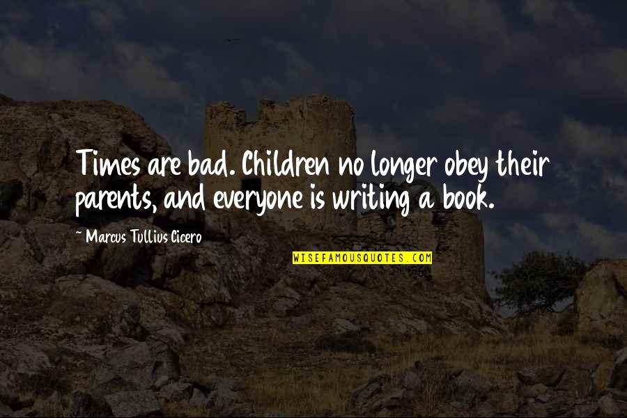 Bibilcal Quotes By Marcus Tullius Cicero: Times are bad. Children no longer obey their