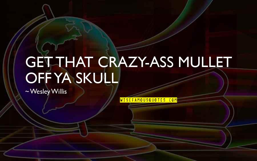 Bibilcal Quotes By Wesley Willis: GET THAT CRAZY-ASS MULLET OFF YA SKULL