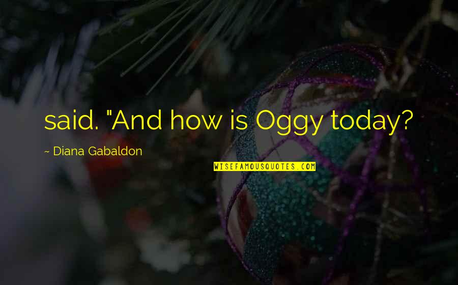 "Bible Deforestation Quotes By Diana Gabaldon: said. ""And how is Oggy today?"