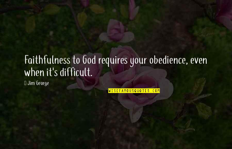 Bible Faithfulness Quotes By Jim George: Faithfulness to God requires your obedience, even when
