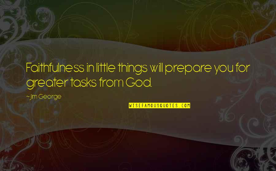 Bible Faithfulness Quotes By Jim George: Faithfulness in little things will prepare you for