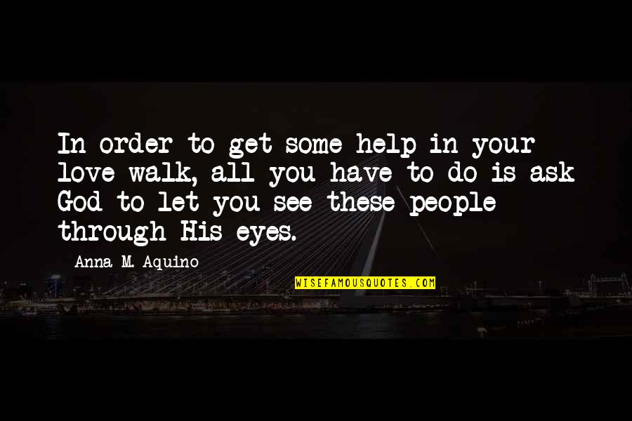 Bible God Love Quotes By Anna M. Aquino: In order to get some help in your