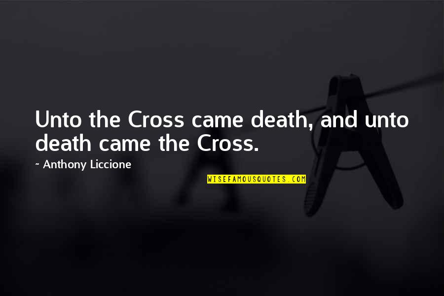 Bible God Love Quotes By Anthony Liccione: Unto the Cross came death, and unto death