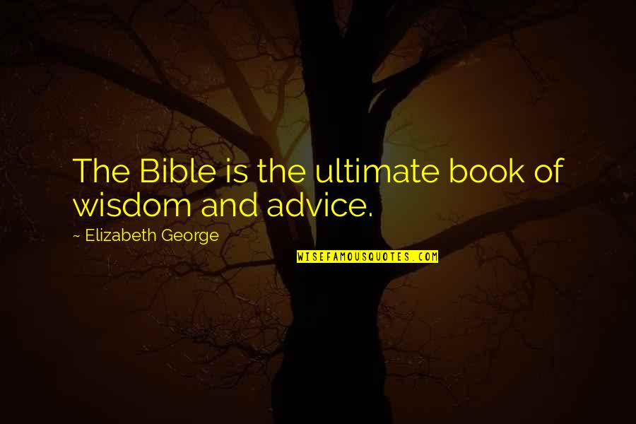 Bible God Love Quotes By Elizabeth George: The Bible is the ultimate book of wisdom