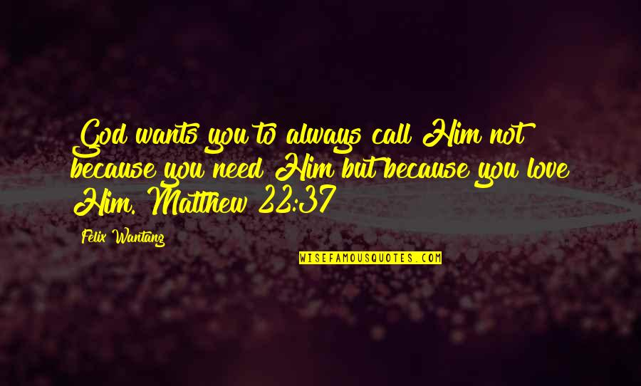 Bible God Love Quotes By Felix Wantang: God wants you to always call Him not