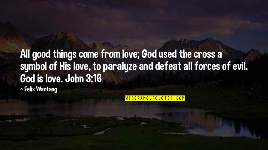 Bible God Love Quotes By Felix Wantang: All good things come from love; God used