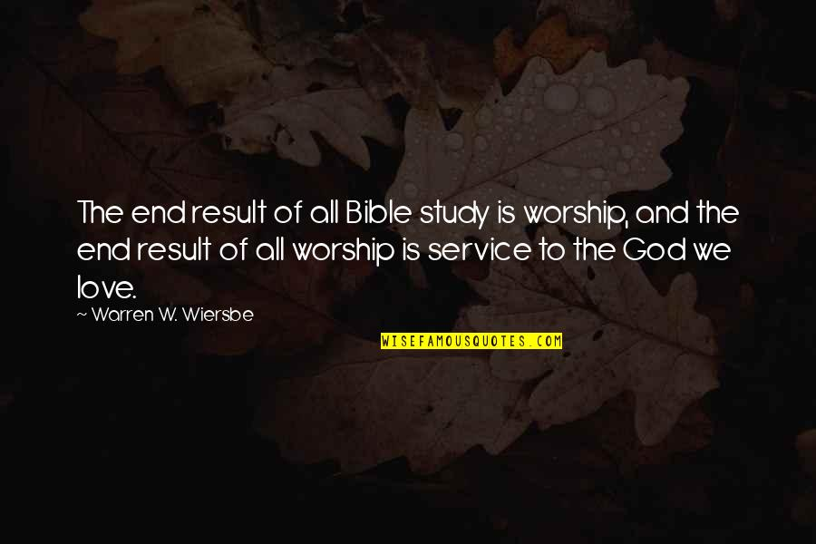 Bible God Love Quotes By Warren W. Wiersbe: The end result of all Bible study is