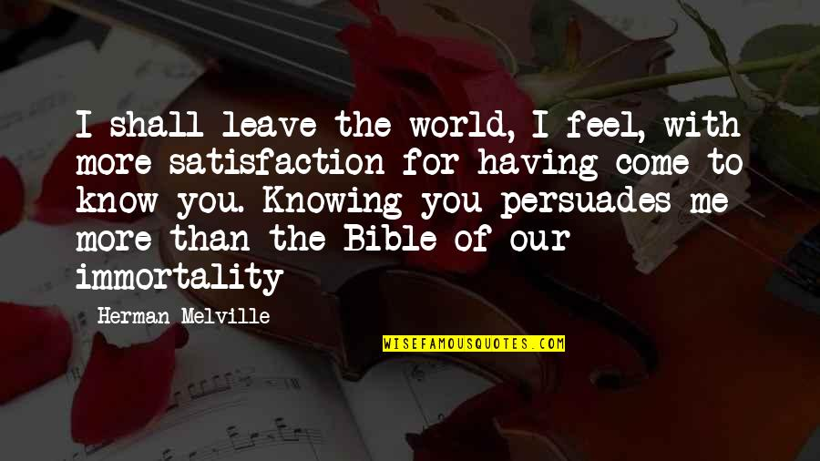 Bible Immortality Quotes By Herman Melville: I shall leave the world, I feel, with