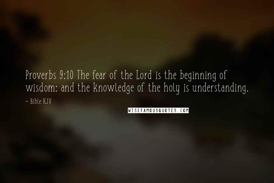 Bible KJV quotes: Proverbs 9:10 The fear of the Lord is the beginning of wisdom: and the knowledge of the holy is understanding.