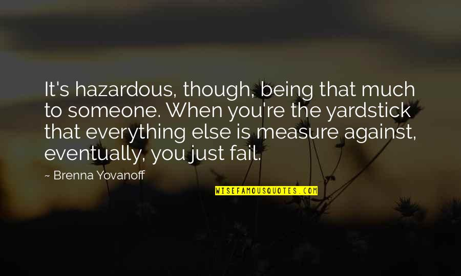 Bible Majesty Quotes By Brenna Yovanoff: It's hazardous, though, being that much to someone.