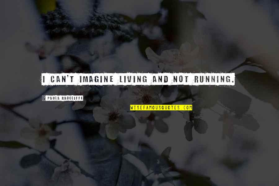 Bible Majesty Quotes By Paula Radcliffe: I can't imagine living and not running.