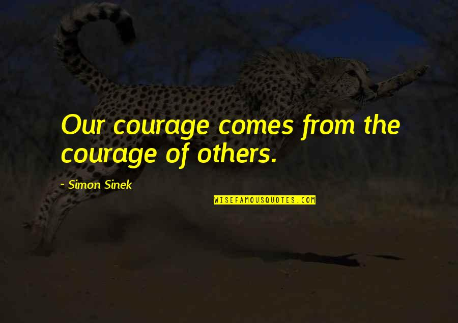 Bible Matrimony Quotes By Simon Sinek: Our courage comes from the courage of others.