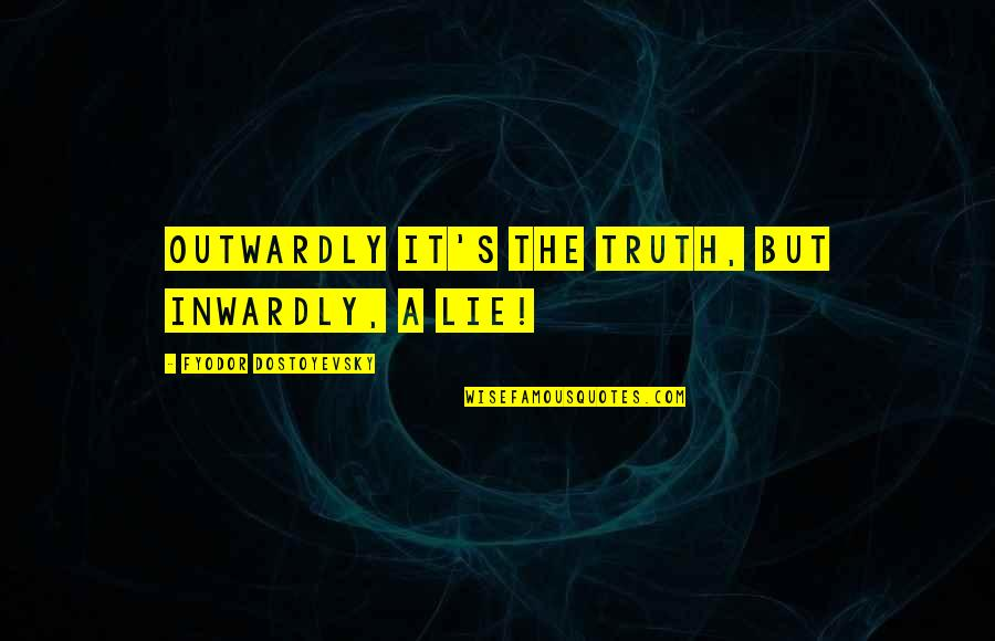 Bible Revival Quotes By Fyodor Dostoyevsky: Outwardly it's the truth, but inwardly, a lie!