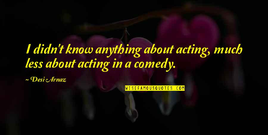 Bible Shepherd Quotes By Desi Arnaz: I didn't know anything about acting, much less