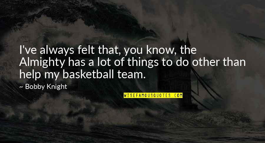 Bible Sobriety Quotes By Bobby Knight: I've always felt that, you know, the Almighty