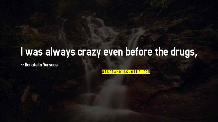 Bible Sowing Seeds Quotes By Donatella Versace: I was always crazy even before the drugs,