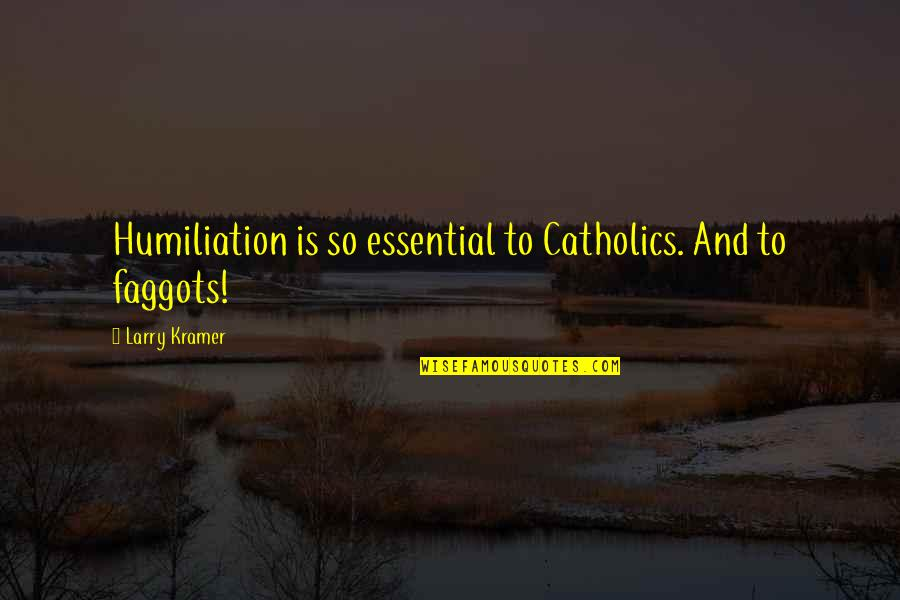 Bible Sowing Seeds Quotes By Larry Kramer: Humiliation is so essential to Catholics. And to