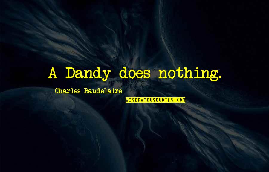 Bible Traitors Quotes By Charles Baudelaire: A Dandy does nothing.