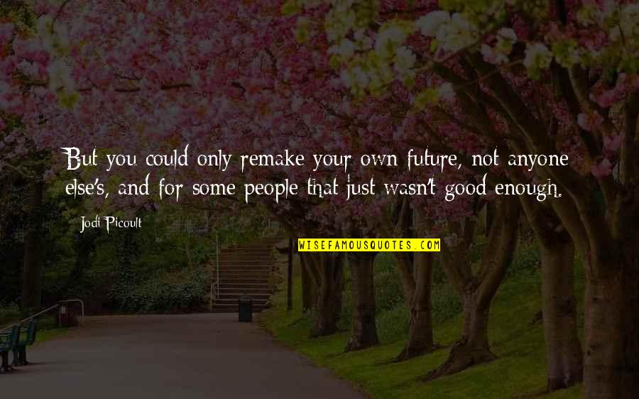 Bibles Forgiveness Quotes By Jodi Picoult: But you could only remake your own future,