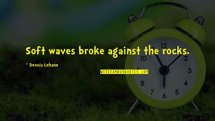 Biblical Fortitude Quotes By Dennis Lehane: Soft waves broke against the rocks.