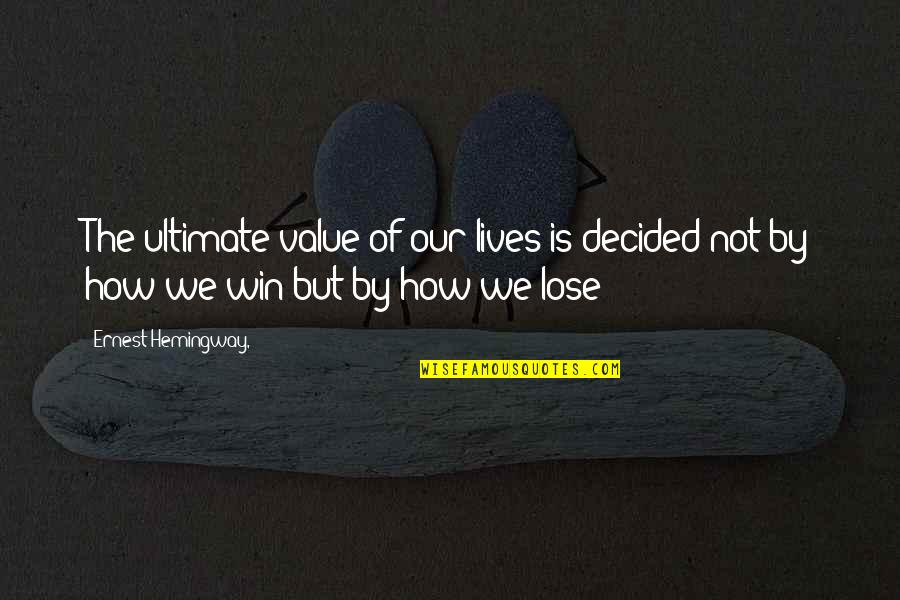Biblical Fortitude Quotes By Ernest Hemingway,: The ultimate value of our lives is decided