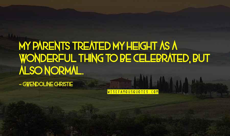 Biblical Fortitude Quotes By Gwendoline Christie: My parents treated my height as a wonderful