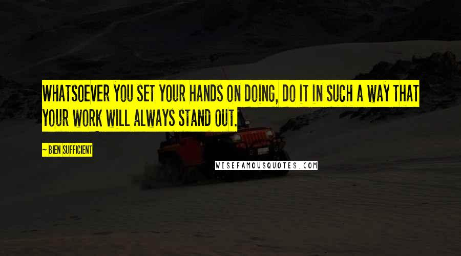 Bien Sufficient quotes: Whatsoever you set your hands on doing, do it in such a way that your work will always stand out.