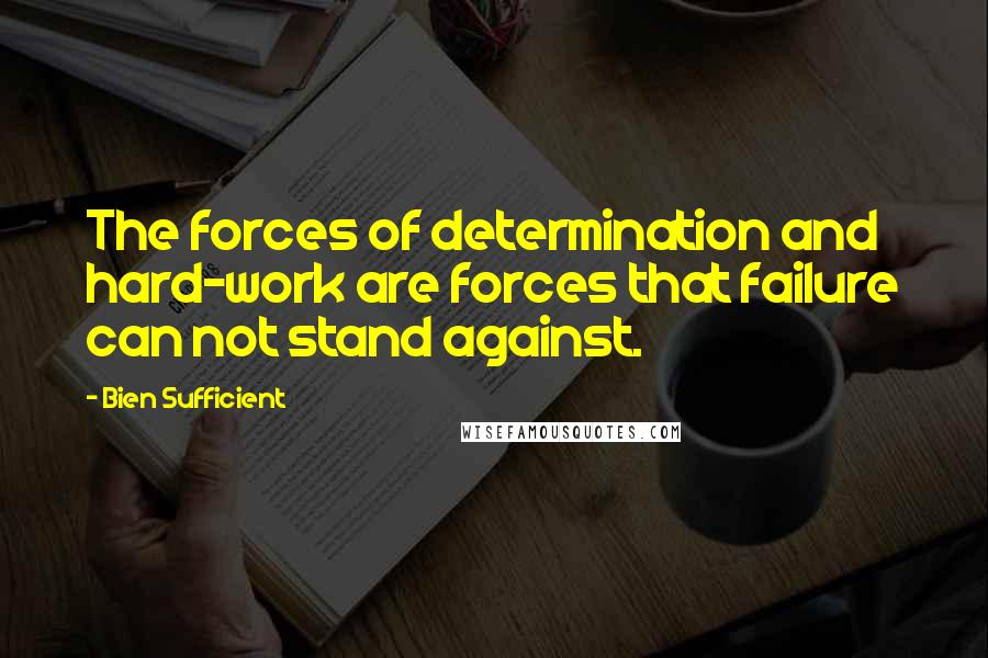 Bien Sufficient quotes: The forces of determination and hard-work are forces that failure can not stand against.