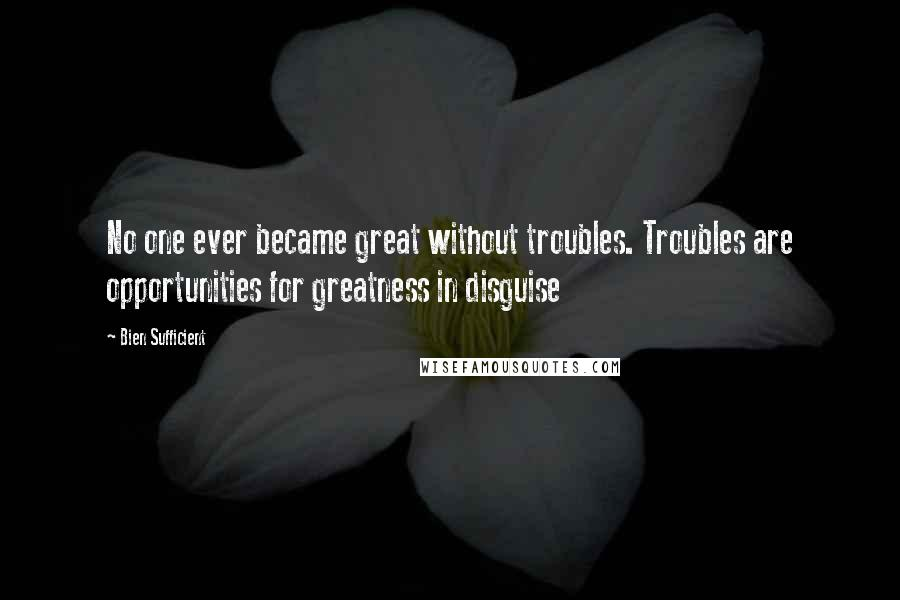Bien Sufficient quotes: No one ever became great without troubles. Troubles are opportunities for greatness in disguise