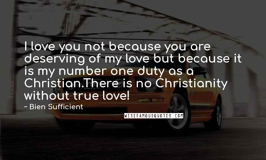 Bien Sufficient quotes: I love you not because you are deserving of my love but because it is my number one duty as a Christian.There is no Christianity without true love!