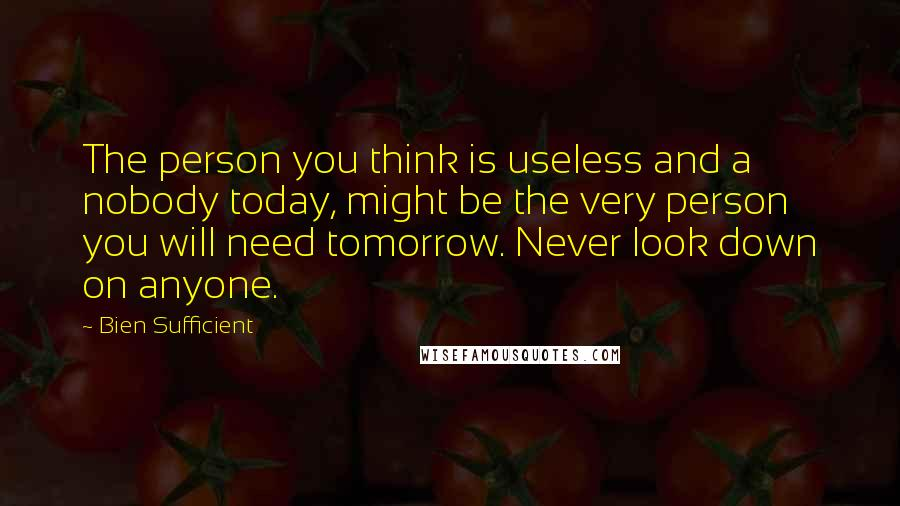 Bien Sufficient quotes: The person you think is useless and a nobody today, might be the very person you will need tomorrow. Never look down on anyone.