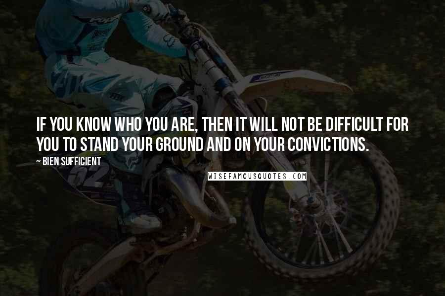 Bien Sufficient quotes: If you know who you are, then it will not be difficult for you to stand your ground and on your convictions.