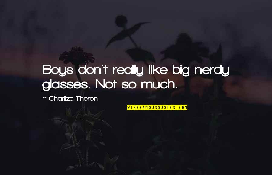 Big 4-0 Quotes By Charlize Theron: Boys don't really like big nerdy glasses. Not