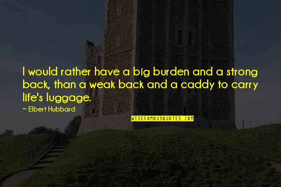 Big 4-0 Quotes By Elbert Hubbard: I would rather have a big burden and