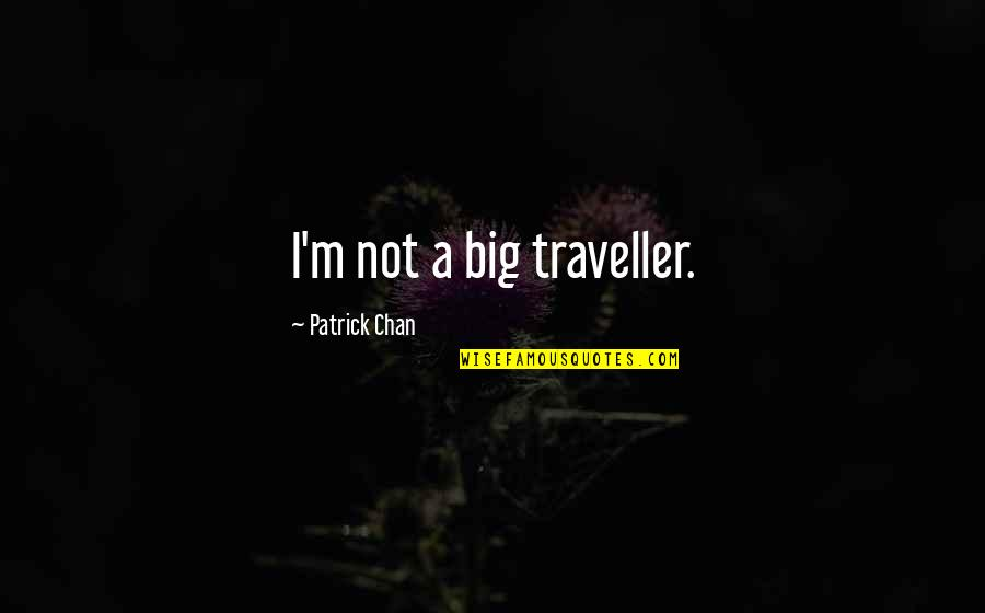 Big 4-0 Quotes By Patrick Chan: I'm not a big traveller.
